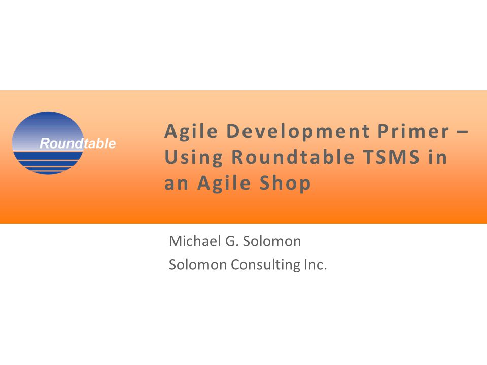  Your presenter – Michael Solomon OpenEdge/Roundtable/Security consultant PMP (Project Management Professional) Author  (This role started the whole process) – CS textbooks and courses (Jones and Bartlett) – PMP prep books and courses (Pearson, Learnkey)  Currently work in an Agile shop  Difficulties with existing tools Not OpenEdge friendly  As an integrator I began wondering … The answer … Motivation Can Roundtable be Agile friendly?