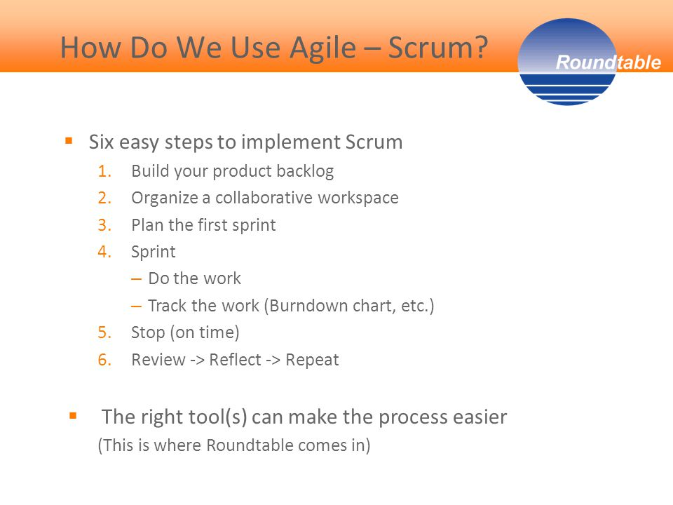  Six easy steps to implement Scrum 1.Build your product backlog 2.Organize a collaborative workspace 3.Plan the first sprint 4.Sprint – Do the work – Track the work (Burndown chart, etc.) 5.Stop (on time) 6.Review -> Reflect -> Repeat  The right tool(s) can make the process easier (This is where Roundtable comes in) How Do We Use Agile – Scrum