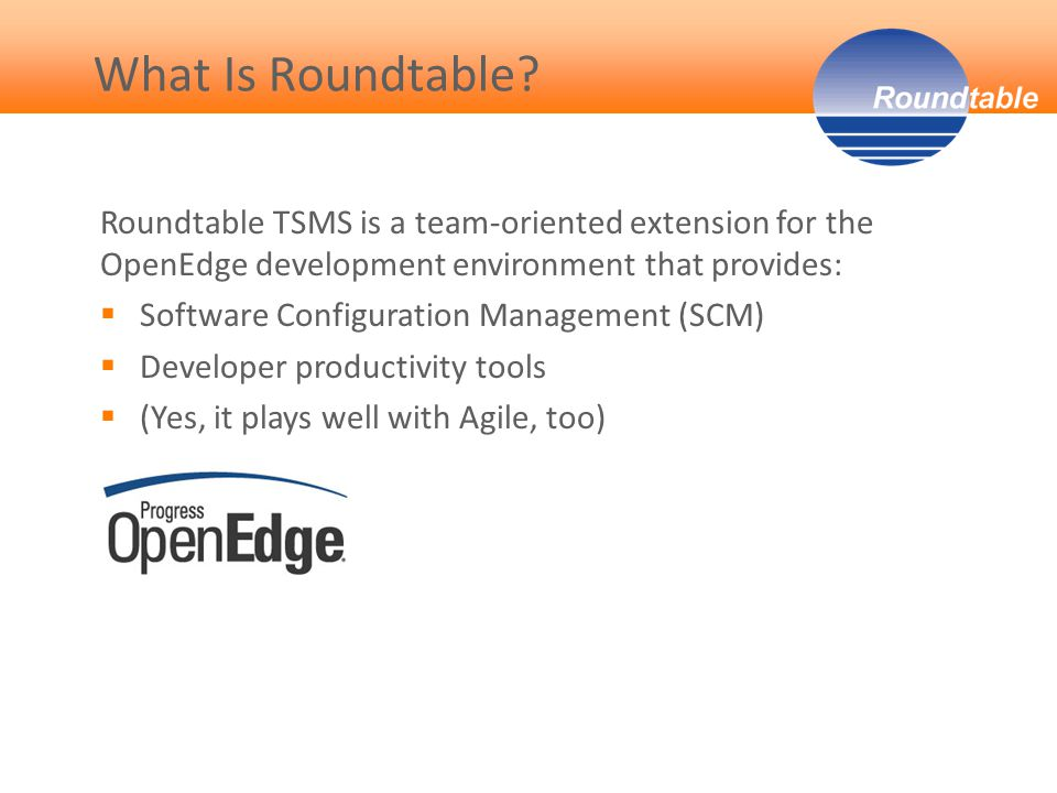 Roundtable TSMS is a team-oriented extension for the OpenEdge development environment that provides:  Software Configuration Management (SCM)  Developer productivity tools  (Yes, it plays well with Agile, too) What Is Roundtable