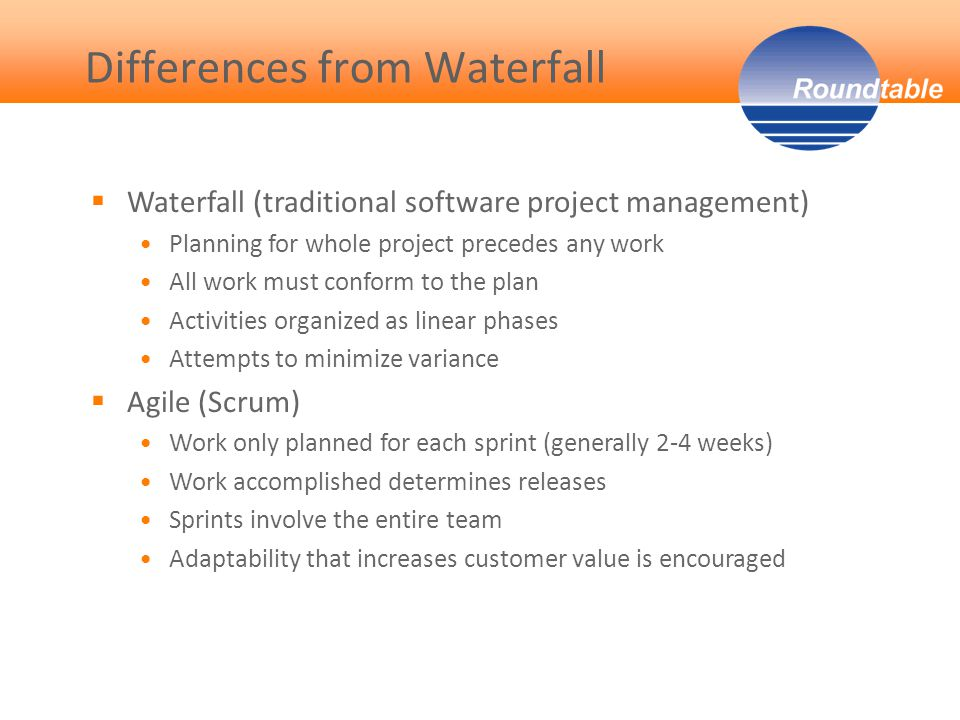  Waterfall (traditional software project management) Planning for whole project precedes any work All work must conform to the plan Activities organized as linear phases Attempts to minimize variance  Agile (Scrum) Work only planned for each sprint (generally 2-4 weeks) Work accomplished determines releases Sprints involve the entire team Adaptability that increases customer value is encouraged Differences from Waterfall