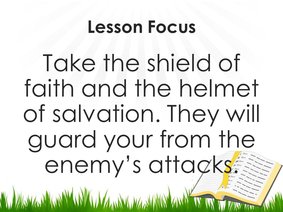 The Shield of Faith Faith is represented as a shield, protecting us from the fiery darts of the wicked one, those persistent efforts of demonic foes to weaken us through fear and unbelief.