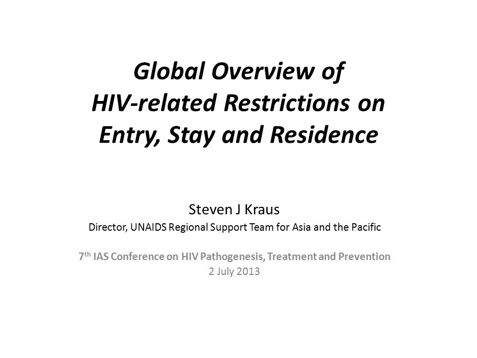 Global Overview of HIV-related Restrictions on Entry, Stay and Residence Steven J Kraus Director, UNAIDS Regional Support Team for Asia and the Pacific 7 th IAS Conference on HIV Pathogenesis, Treatment and Prevention 2 July 2013