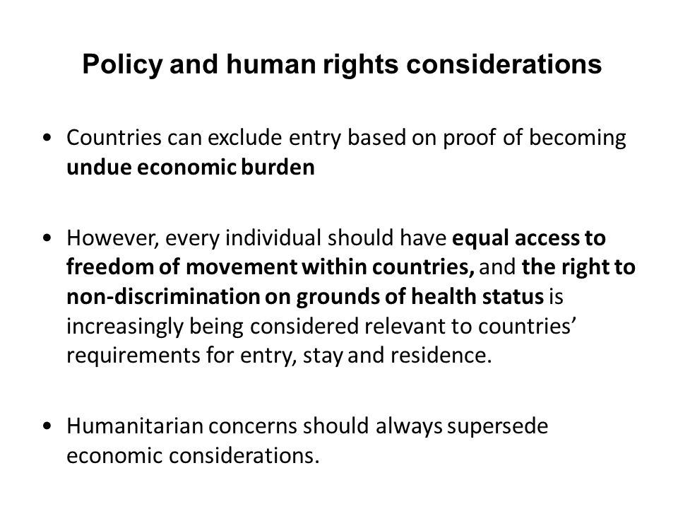 Policy and human rights considerations Countries can exclude entry based on proof of becoming undue economic burden However, every individual should h