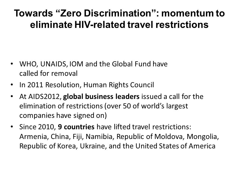 """Towards """"Zero Discrimination"""": momentum to eliminate HIV-related travel restrictions WHO, UNAIDS, IOM and the Global Fund have called for removal In 2"""