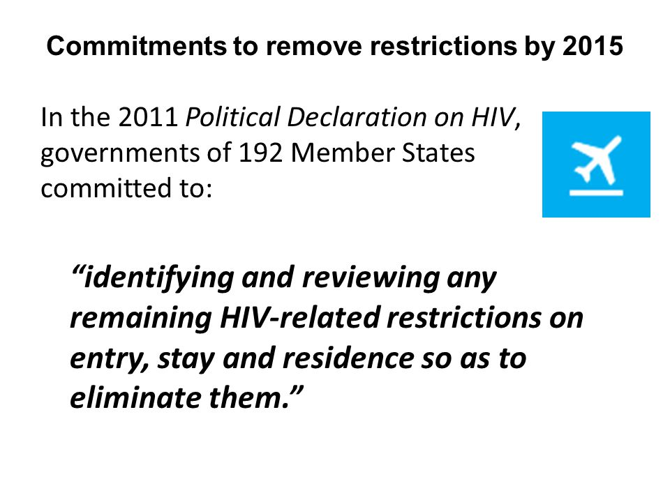 In the 2011 Political Declaration on HIV, governments of 192 Member States committed to: identifying and reviewing any remaining HIV-related restrictions on entry, stay and residence so as to eliminate them. Commitments to remove restrictions by 2015