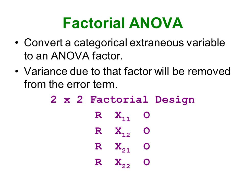 Factorial ANOVA Convert a categorical extraneous variable to an ANOVA factor. Variance due to that factor will be removed from the error term. 2 x 2 F