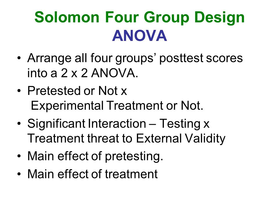 Solomon Four Group Design ANOVA Arrange all four groups' posttest scores into a 2 x 2 ANOVA. Pretested or Not x Experimental Treatment or Not. Signifi