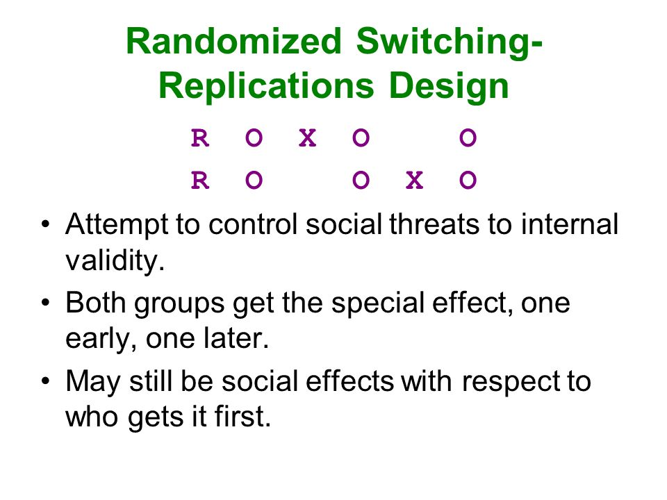 Randomized Switching- Replications Design R O X O O R O O X O Attempt to control social threats to internal validity. Both groups get the special effe