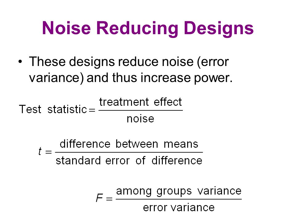 Noise Reducing Designs These designs reduce noise (error variance) and thus increase power.
