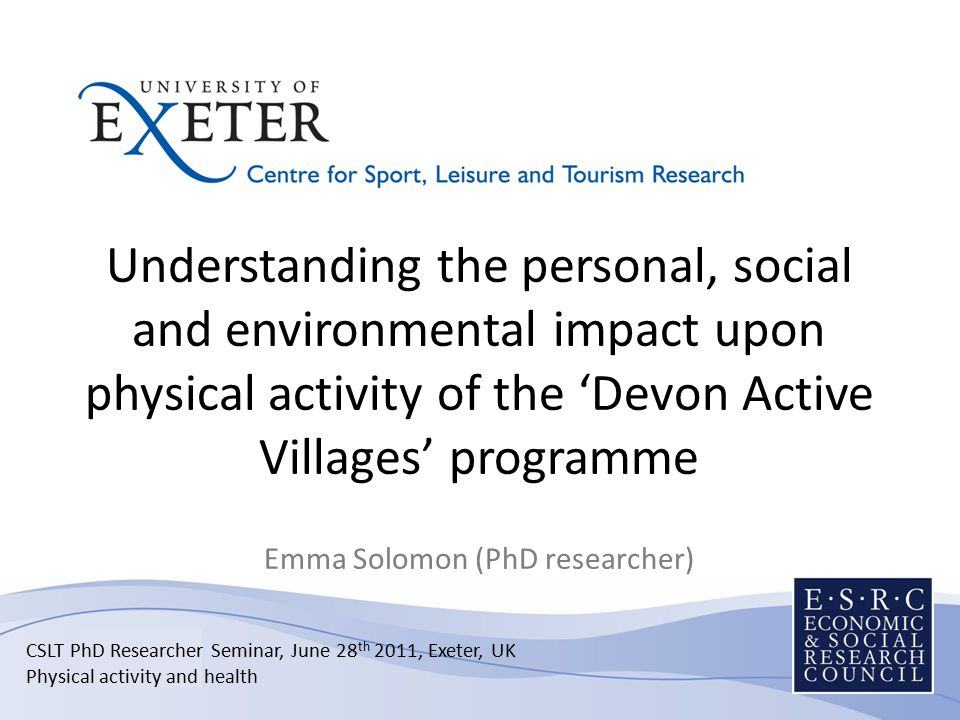 Understanding the personal, social and environmental impact upon physical activity of the 'Devon Active Villages' programme Emma Solomon (PhD researcher) CSLT PhD Researcher Seminar, June 28 th 2011, Exeter, UK Physical activity and health
