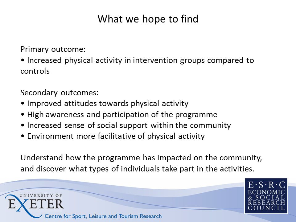 What we hope to find Primary outcome: Increased physical activity in intervention groups compared to controls Secondary outcomes: Improved attitudes towards physical activity High awareness and participation of the programme Increased sense of social support within the community Environment more facilitative of physical activity Understand how the programme has impacted on the community, and discover what types of individuals take part in the activities.