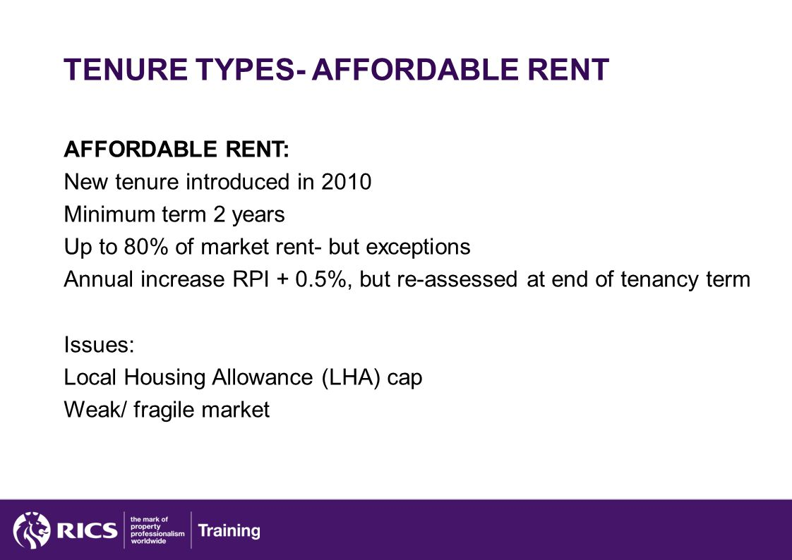 TENURE TYPES- AFFORDABLE RENT AFFORDABLE RENT: New tenure introduced in 2010 Minimum term 2 years Up to 80% of market rent- but exceptions Annual increase RPI + 0.5%, but re-assessed at end of tenancy term Issues: Local Housing Allowance (LHA) cap Weak/ fragile market