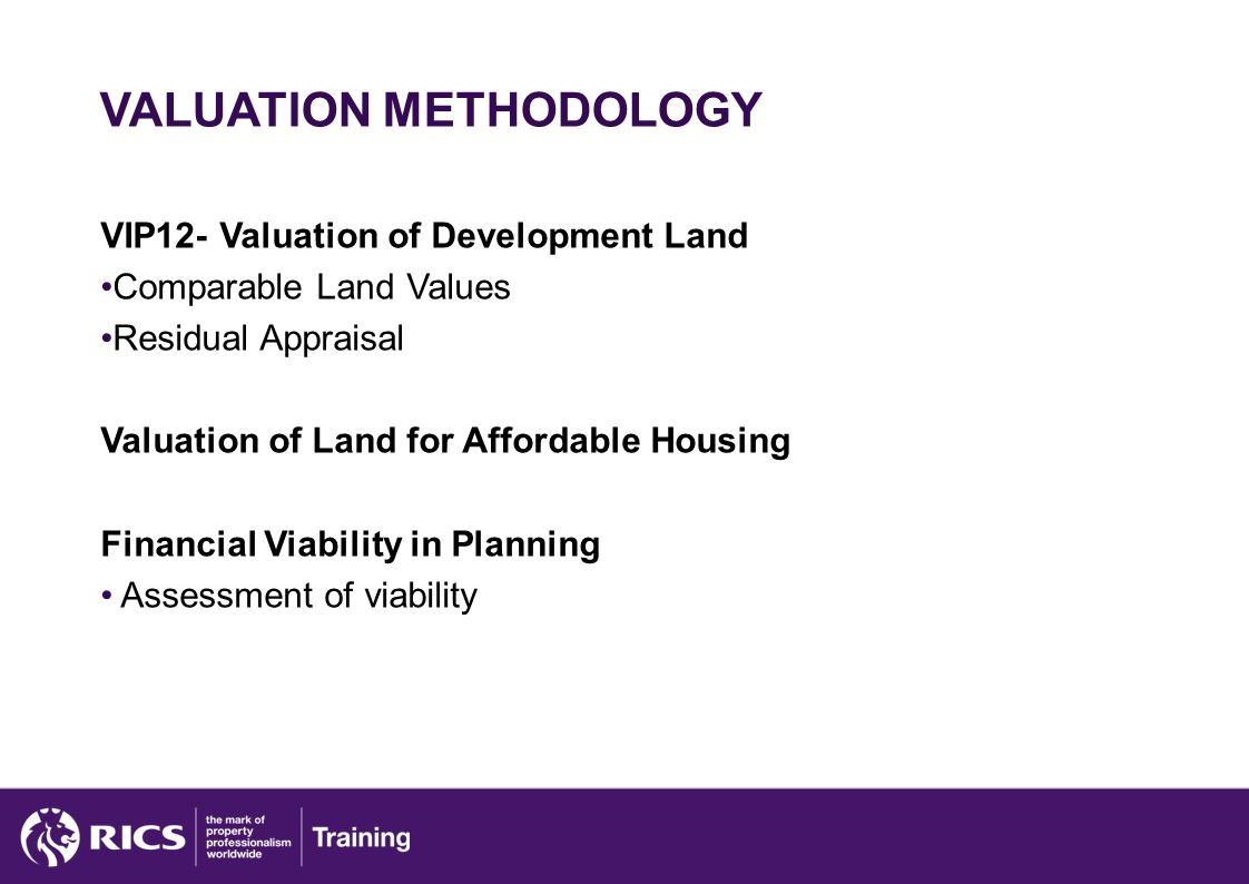 VALUATION METHODOLOGY VIP12- Valuation of Development Land Comparable Land Values Residual Appraisal Valuation of Land for Affordable Housing Financial Viability in Planning Assessment of viability