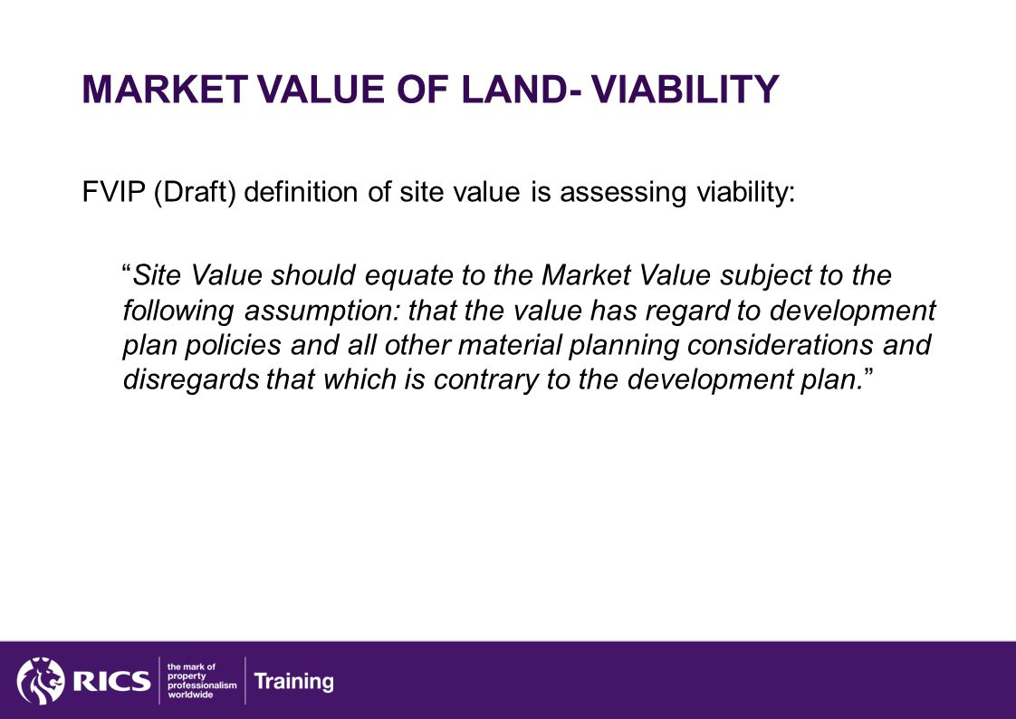 MARKET VALUE OF LAND- VIABILITY FVIP (Draft) definition of site value is assessing viability: Site Value should equate to the Market Value subject to the following assumption: that the value has regard to development plan policies and all other material planning considerations and disregards that which is contrary to the development plan.