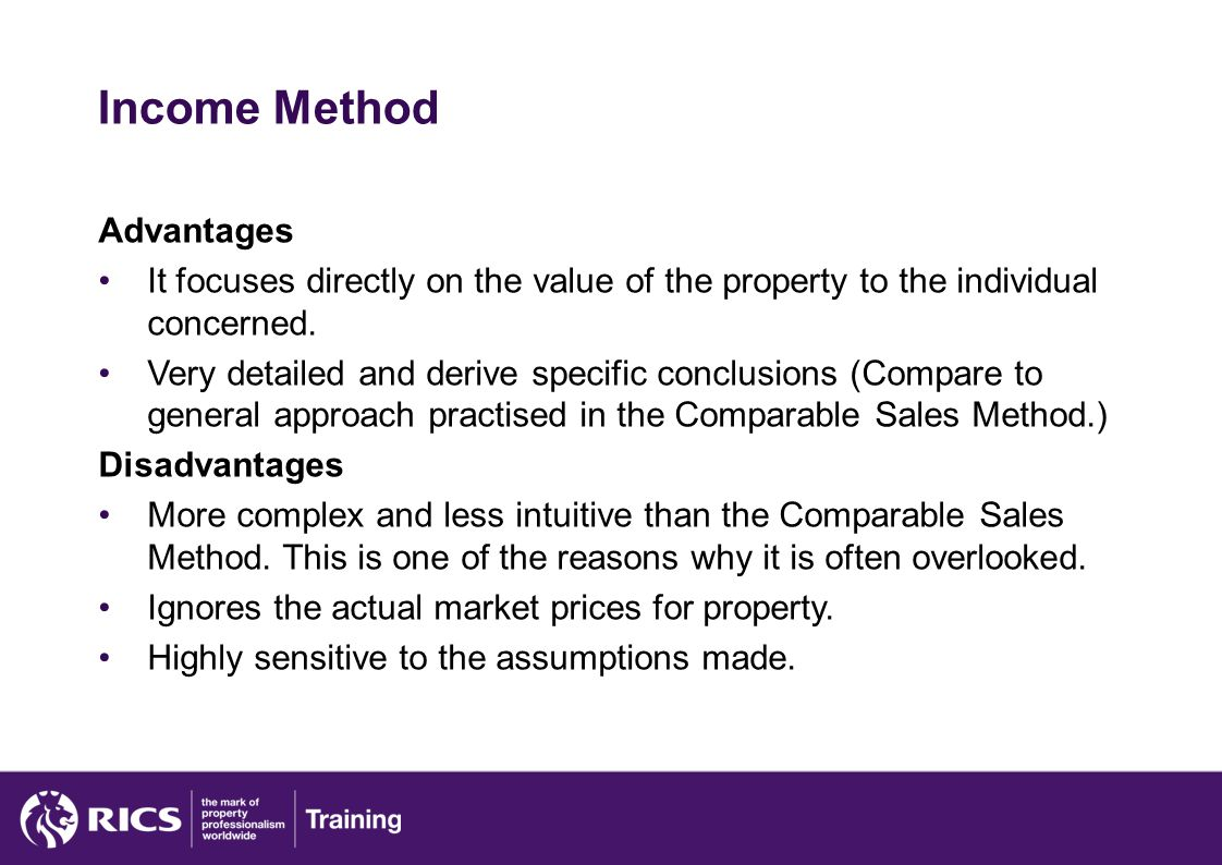 Income Method Advantages It focuses directly on the value of the property to the individual concerned.