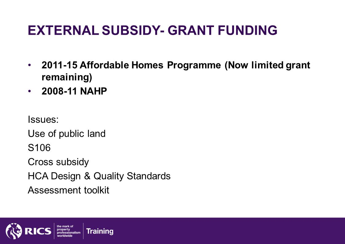 EXTERNAL SUBSIDY- GRANT FUNDING 2011-15 Affordable Homes Programme (Now limited grant remaining) 2008-11 NAHP Issues: Use of public land S106 Cross subsidy HCA Design & Quality Standards Assessment toolkit