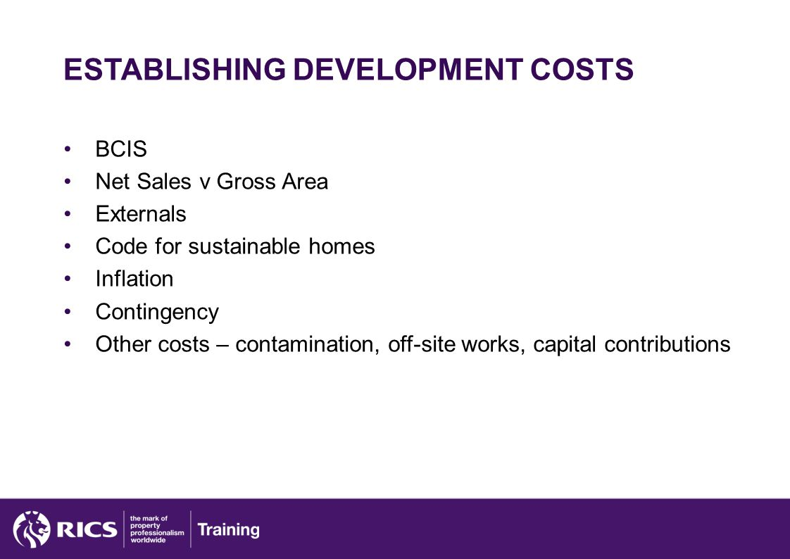 ESTABLISHING DEVELOPMENT COSTS BCIS Net Sales v Gross Area Externals Code for sustainable homes Inflation Contingency Other costs – contamination, off-site works, capital contributions