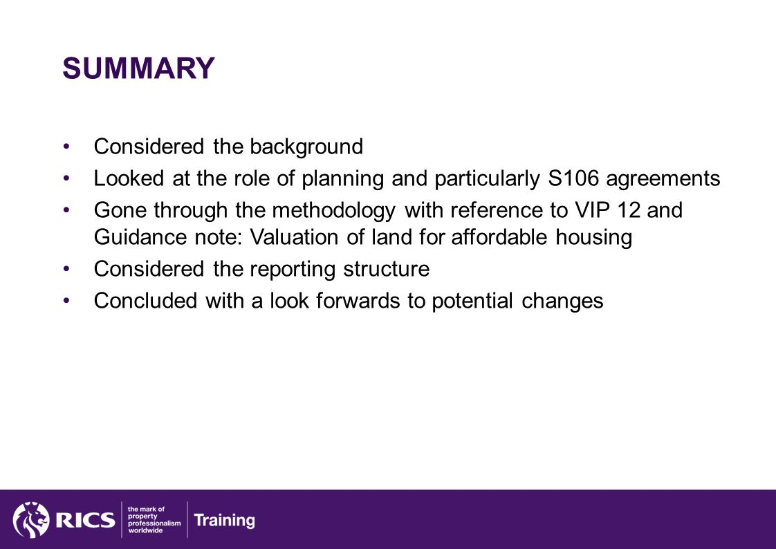 SUMMARY Considered the background Looked at the role of planning and particularly S106 agreements Gone through the methodology with reference to VIP 12 and Guidance note: Valuation of land for affordable housing Considered the reporting structure Concluded with a look forwards to potential changes