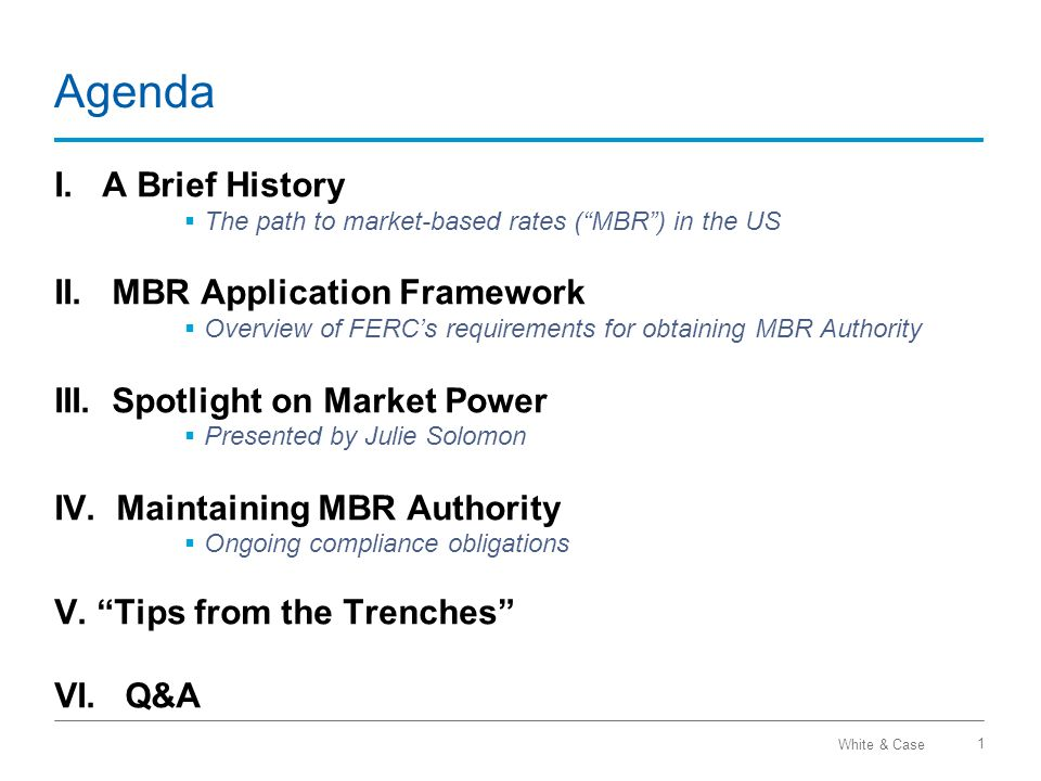 White & Case Agenda I. A Brief History  The path to market-based rates ( MBR ) in the US II.