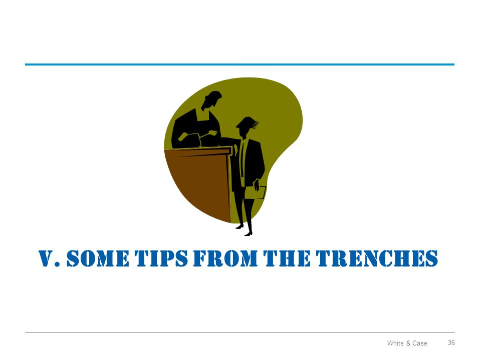 White & Case V. SOME TIPS FROM THE TRENCHES 36