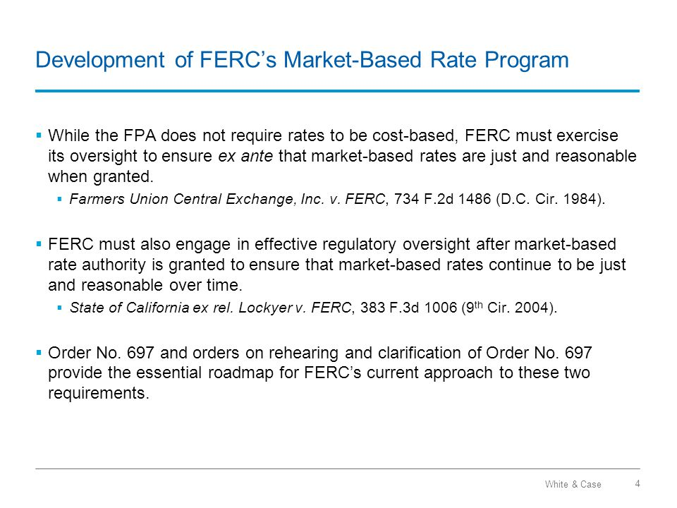 White & Case Development of FERC's Market-Based Rate Program 4  While the FPA does not require rates to be cost-based, FERC must exercise its oversight to ensure ex ante that market-based rates are just and reasonable when granted.
