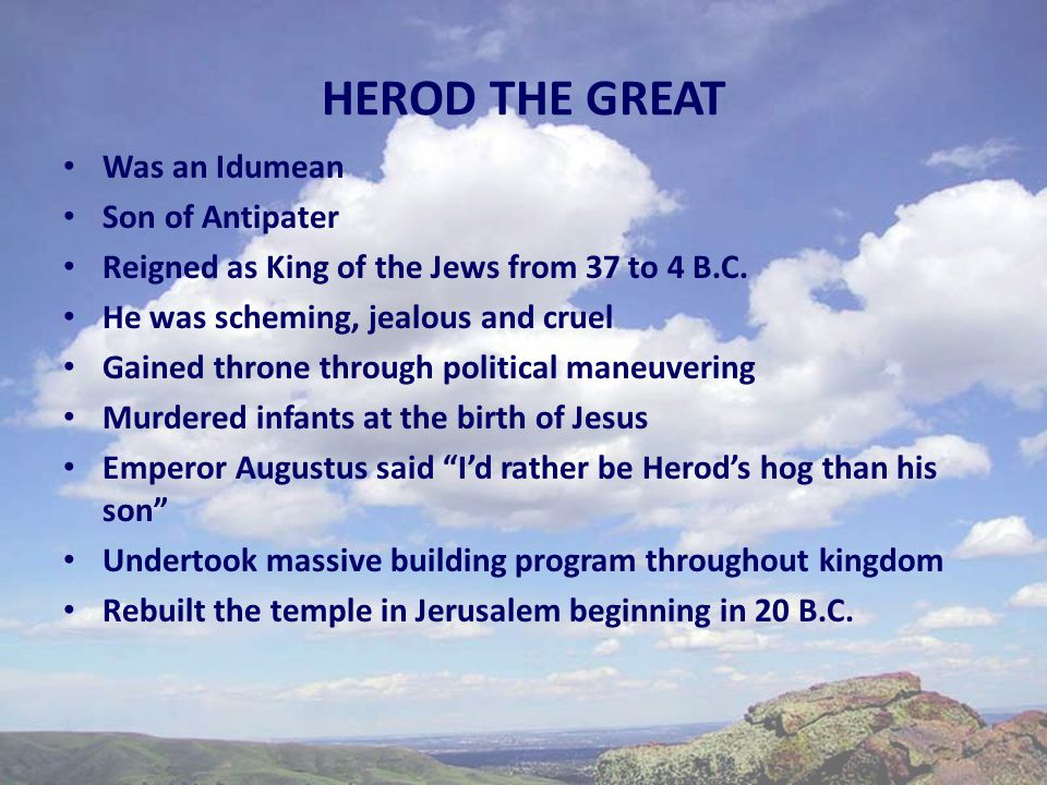 HEROD THE GREAT Was an Idumean Son of Antipater Reigned as King of the Jews from 37 to 4 B.C.