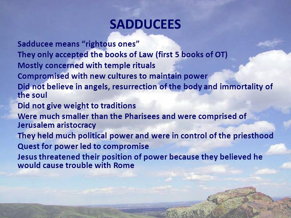 SADDUCEES Sadducee means rightous ones They only accepted the books of Law (first 5 books of OT) Mostly concerned with temple rituals Compromised with new cultures to maintain power Did not believe in angels, resurrection of the body and immortality of the soul Did not give weight to traditions Were much smaller than the Pharisees and were comprised of Jerusalem aristocracy They held much political power and were in control of the priesthood Quest for power led to compromise Jesus threatened their position of power because they believed he would cause trouble with Rome