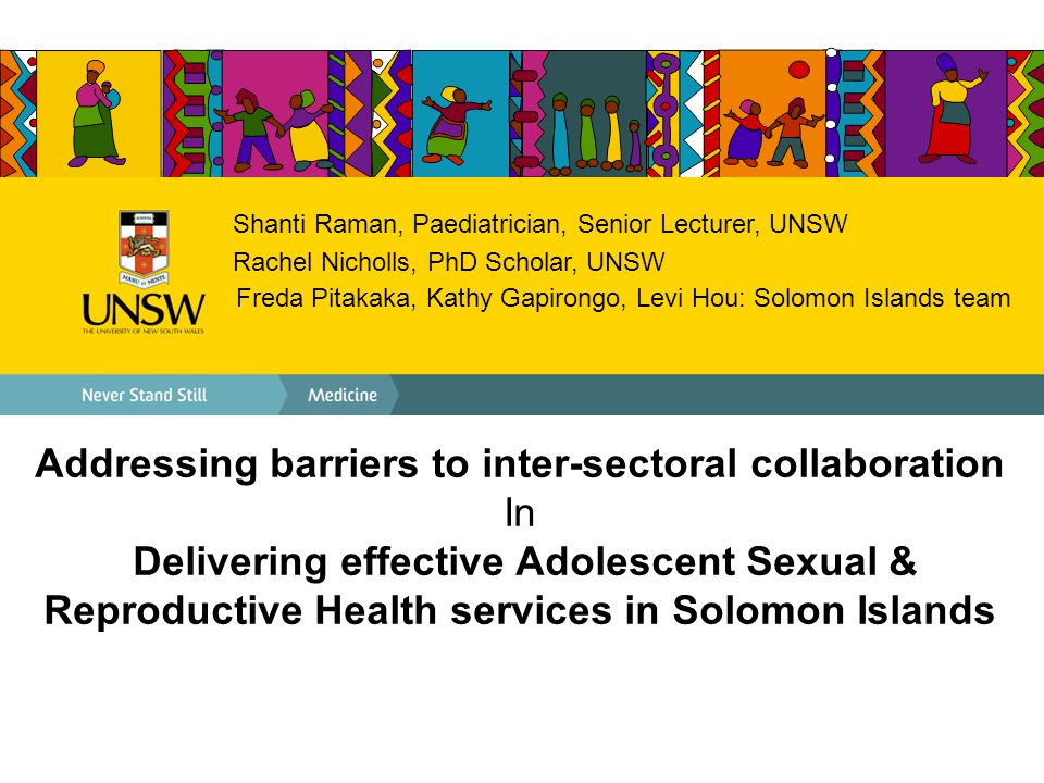 Shanti Raman, Paediatrician, Senior Lecturer, UNSW Rachel Nicholls, PhD Scholar, UNSW Freda Pitakaka, Kathy Gapirongo, Levi Hou: Solomon Islands team Addressing barriers to inter-sectoral collaboration In Delivering effective Adolescent Sexual & Reproductive Health services in Solomon Islands