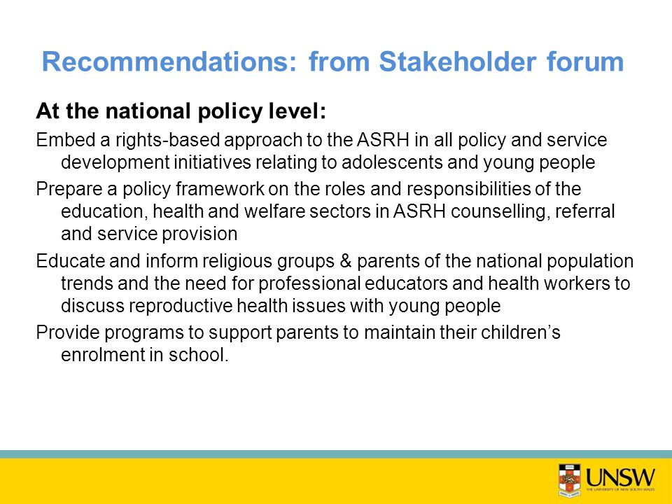 Recommendations: from Stakeholder forum At the national policy level: Embed a rights-based approach to the ASRH in all policy and service development initiatives relating to adolescents and young people Prepare a policy framework on the roles and responsibilities of the education, health and welfare sectors in ASRH counselling, referral and service provision Educate and inform religious groups & parents of the national population trends and the need for professional educators and health workers to discuss reproductive health issues with young people Provide programs to support parents to maintain their children's enrolment in school.