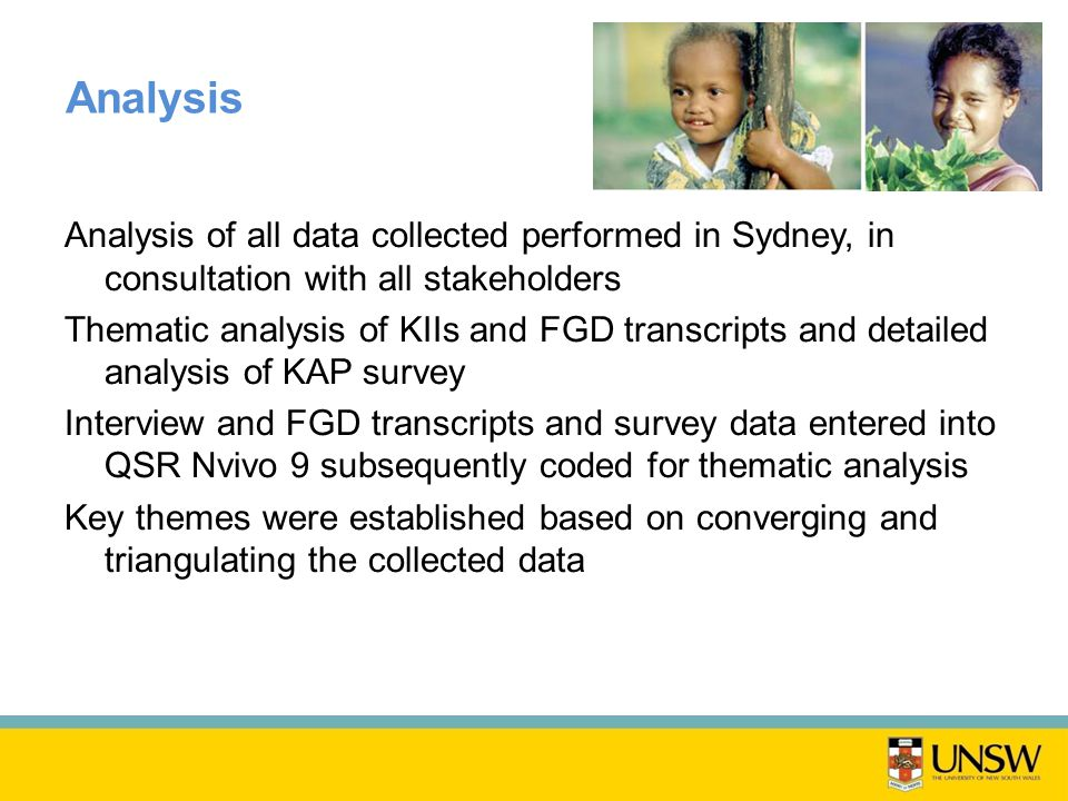 Analysis Analysis of all data collected performed in Sydney, in consultation with all stakeholders Thematic analysis of KIIs and FGD transcripts and detailed analysis of KAP survey Interview and FGD transcripts and survey data entered into QSR Nvivo 9 subsequently coded for thematic analysis Key themes were established based on converging and triangulating the collected data