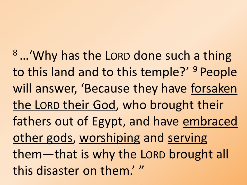 8 …'Why has the L ORD done such a thing to this land and to this temple ' 9 People will answer, 'Because they have forsaken the L ORD their God, who brought their fathers out of Egypt, and have embraced other gods, worshiping and serving them—that is why the L ORD brought all this disaster on them.'