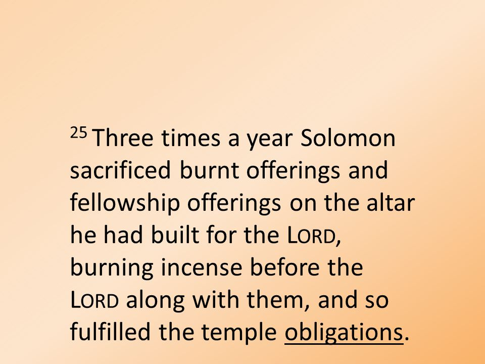 25 Three times a year Solomon sacrificed burnt offerings and fellowship offerings on the altar he had built for the L ORD, burning incense before the