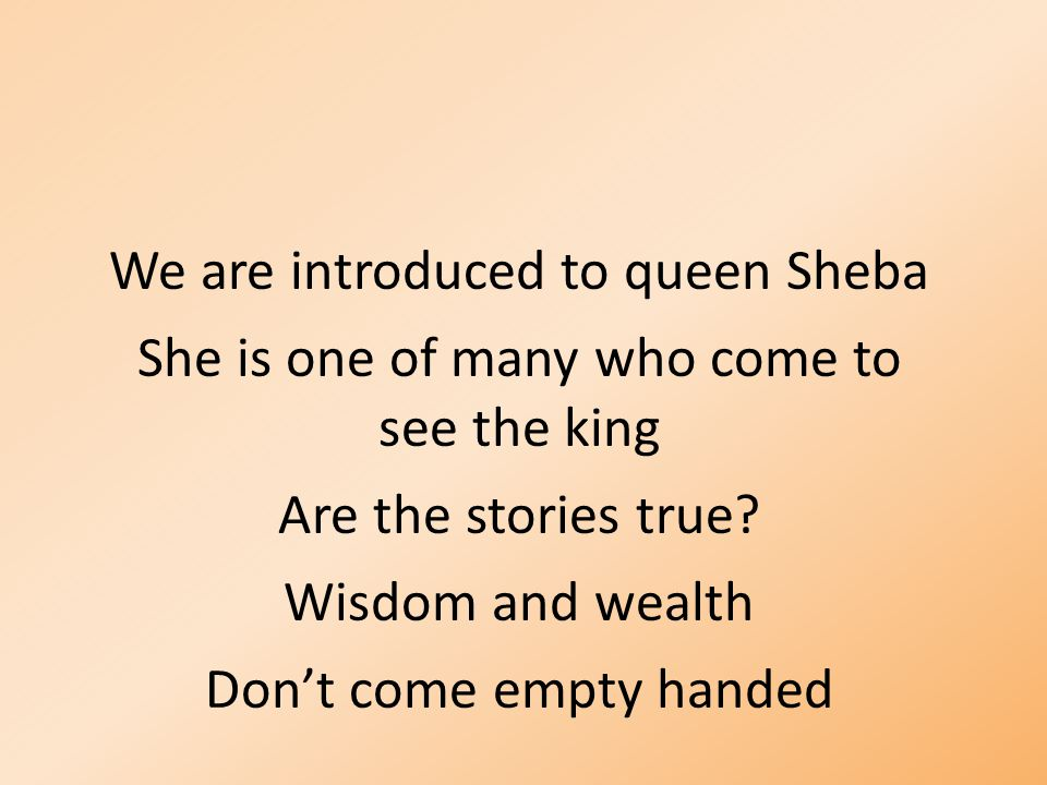 We are introduced to queen Sheba She is one of many who come to see the king Are the stories true.