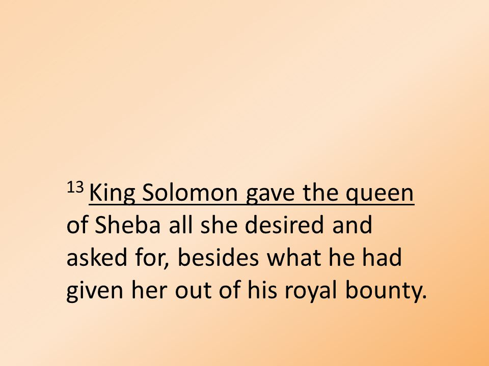 13 King Solomon gave the queen of Sheba all she desired and asked for, besides what he had given her out of his royal bounty.