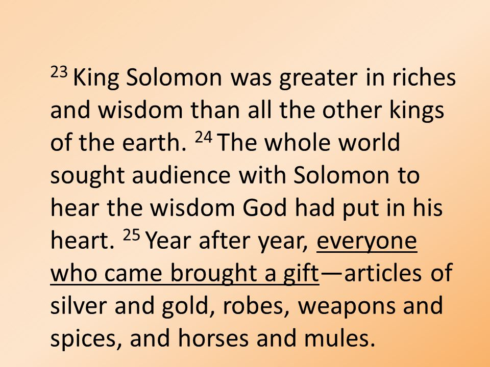 23 King Solomon was greater in riches and wisdom than all the other kings of the earth.
