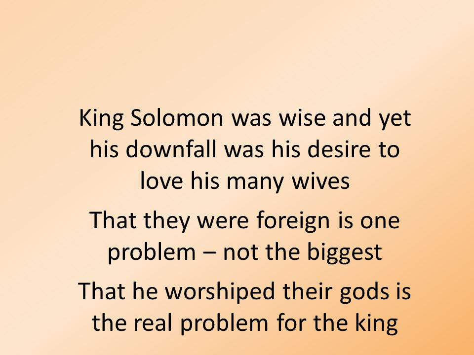King Solomon was wise and yet his downfall was his desire to love his many wives That they were foreign is one problem – not the biggest That he worsh