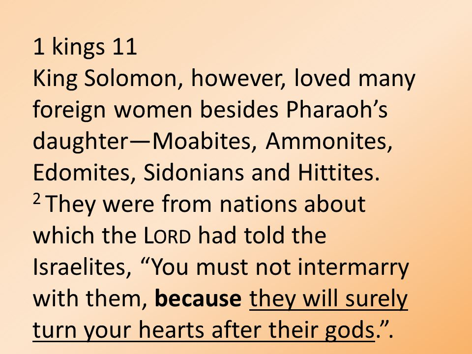 1 kings 11 King Solomon, however, loved many foreign women besides Pharaoh's daughter—Moabites, Ammonites, Edomites, Sidonians and Hittites. 2 They we