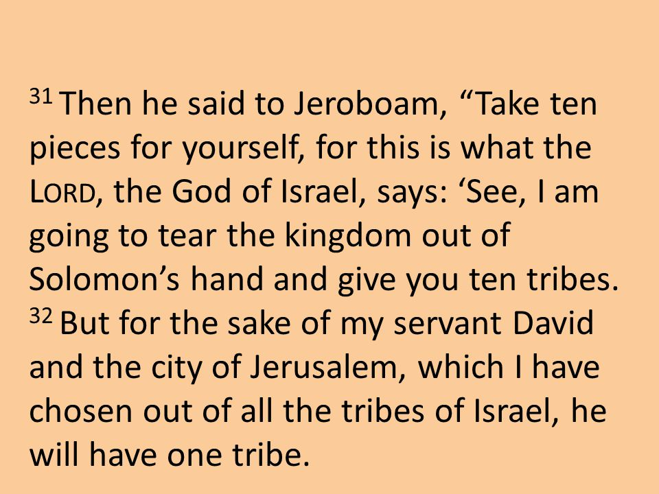 "31 Then he said to Jeroboam, ""Take ten pieces for yourself, for this is what the L ORD, the God of Israel, says: 'See, I am going to tear the kingdom"