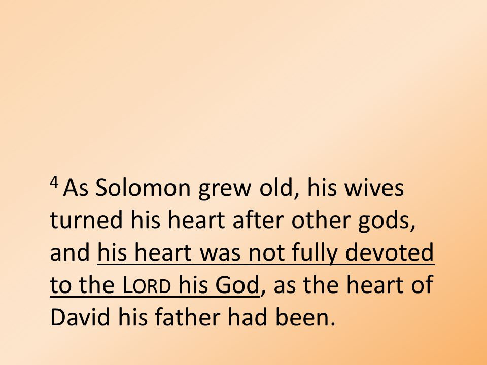 4 As Solomon grew old, his wives turned his heart after other gods, and his heart was not fully devoted to the L ORD his God, as the heart of David his father had been.