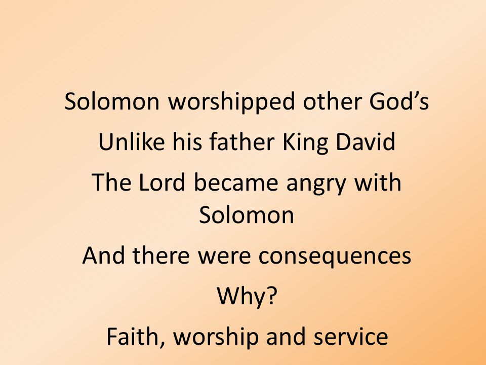 Solomon worshipped other God's Unlike his father King David The Lord became angry with Solomon And there were consequences Why? Faith, worship and ser