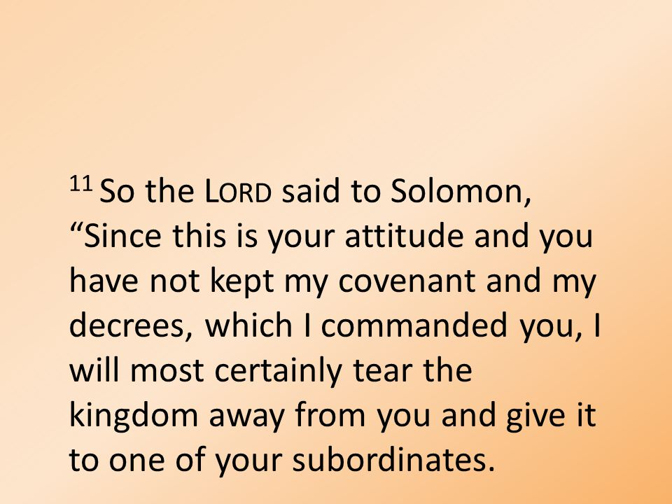 11 So the L ORD said to Solomon, Since this is your attitude and you have not kept my covenant and my decrees, which I commanded you, I will most certainly tear the kingdom away from you and give it to one of your subordinates.