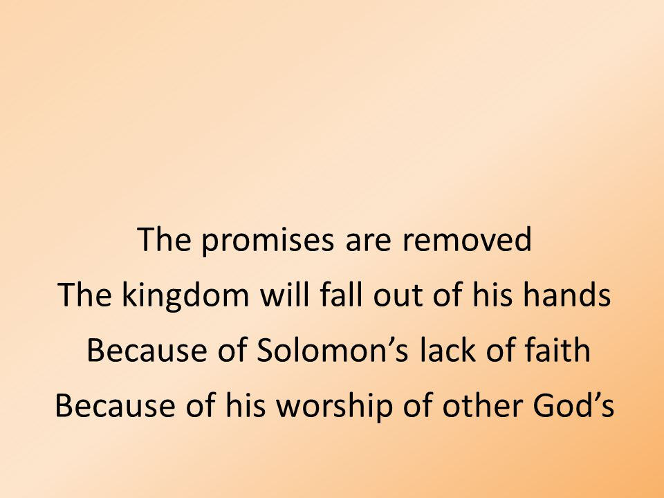 The promises are removed The kingdom will fall out of his hands Because of Solomon's lack of faith Because of his worship of other God's