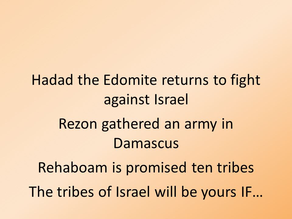 Hadad the Edomite returns to fight against Israel Rezon gathered an army in Damascus Rehaboam is promised ten tribes The tribes of Israel will be yours IF…