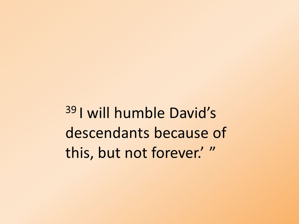 39 I will humble David's descendants because of this, but not forever.' ""