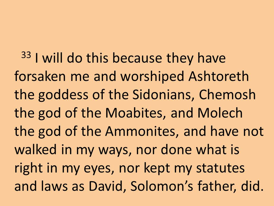 33 I will do this because they have forsaken me and worshiped Ashtoreth the goddess of the Sidonians, Chemosh the god of the Moabites, and Molech the god of the Ammonites, and have not walked in my ways, nor done what is right in my eyes, nor kept my statutes and laws as David, Solomon's father, did.