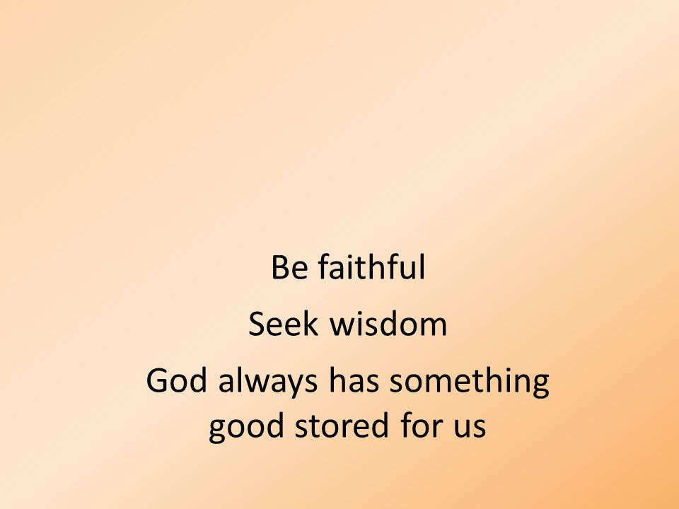 Be faithful Seek wisdom God always has something good stored for us