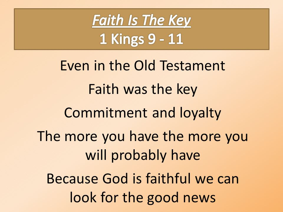 Even in the Old Testament Faith was the key Commitment and loyalty The more you have the more you will probably have Because God is faithful we can look for the good news