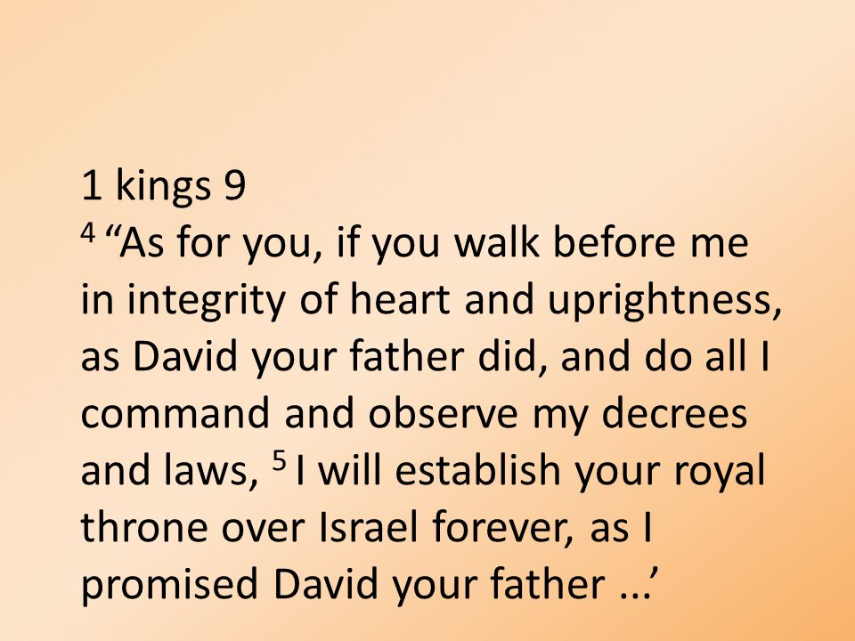 "1 kings 9 4 ""As for you, if you walk before me in integrity of heart and uprightness, as David your father did, and do all I command and observe my de"