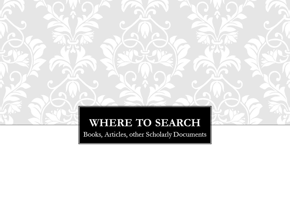 WHERE TO SEARCH Books, Articles, other Scholarly Documents