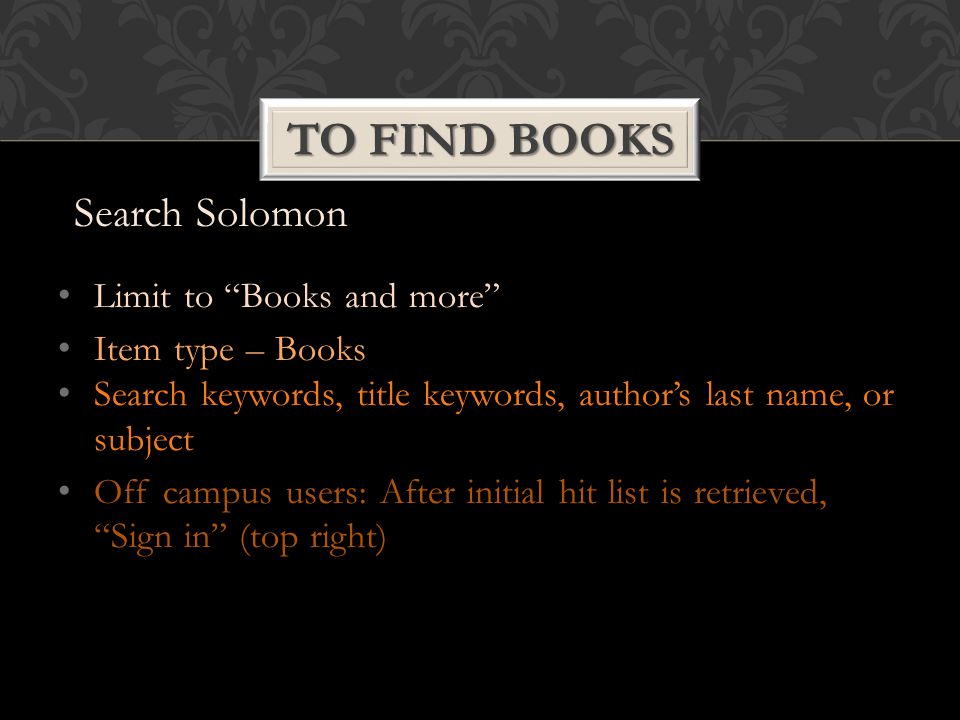 Limit to Books and more Item type – Books Search keywords, title keywords, author's last name, or subject Off campus users: After initial hit list is retrieved, Sign in (top right) TO FIND BOOKS Search Solomon